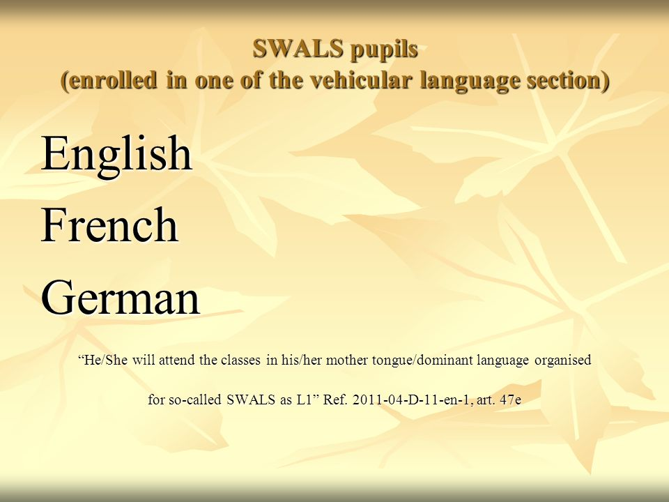 SWALS pupils (enrolled in one of the vehicular language section) EnglishFrenchGerman He/She will attend the classes in his/her mother tongue/dominant