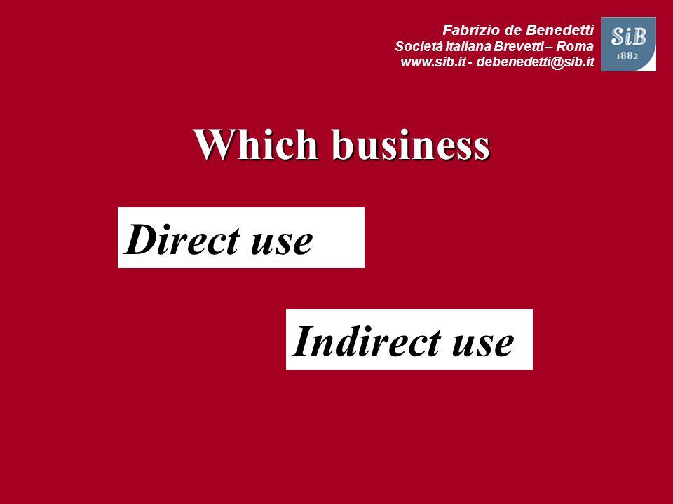 Fabrizio de Benedetti Società Italiana Brevetti – Roma www.sib.it - debenedetti@sib.it Which business Direct use Indirect use