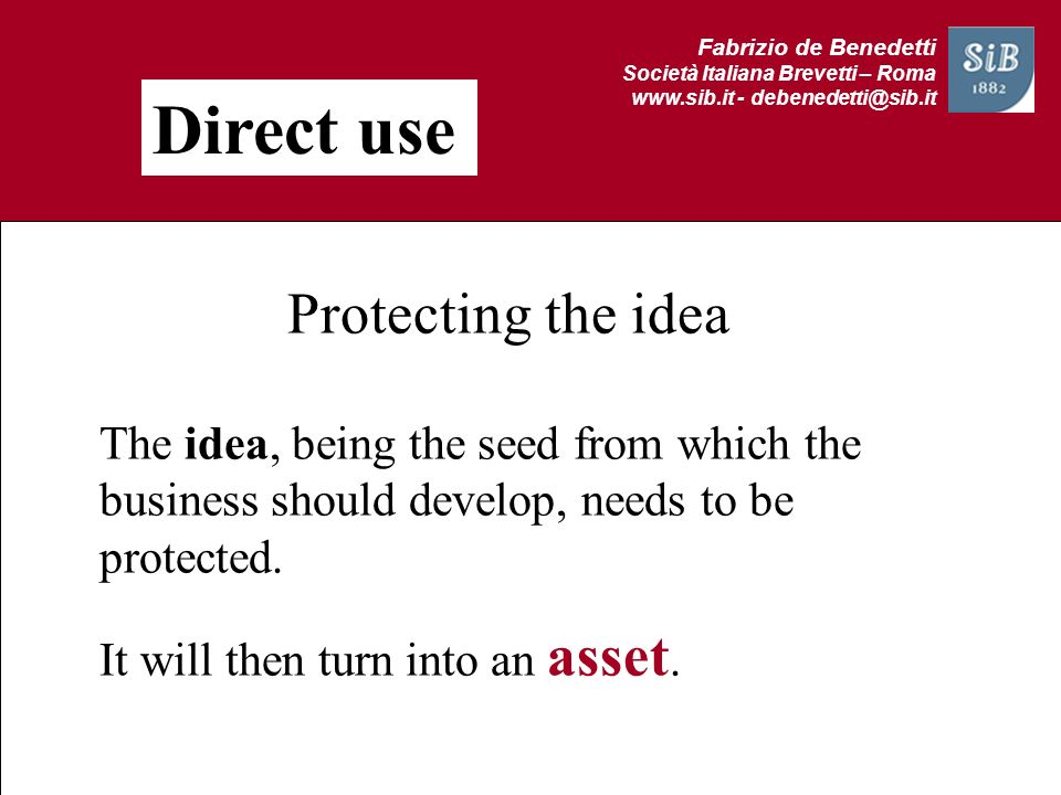 Fabrizio de Benedetti Società Italiana Brevetti – Roma www.sib.it - debenedetti@sib.it Direct use Protecting the idea idea The idea, being the seed fr