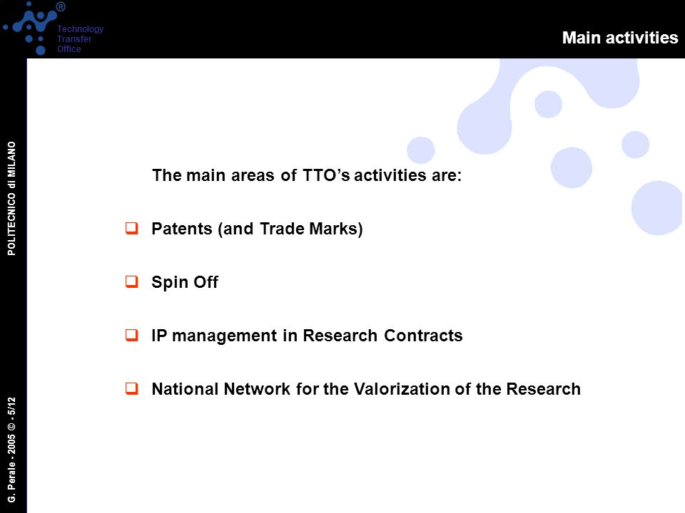 G. Perale - 2005 © - 5/12 POLITECNICO di MILANO Technology Transfer Office Main activities The main areas of TTOs activities are: Patents (and Trade M