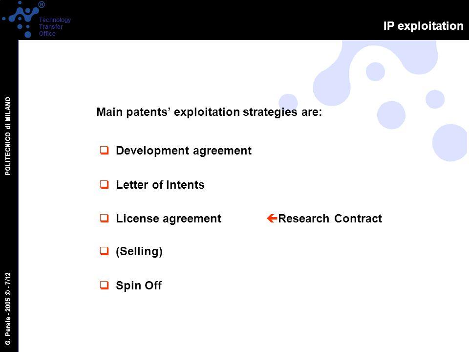 G. Perale - 2005 © - 7/12 POLITECNICO di MILANO Technology Transfer Office IP exploitation Main patents exploitation strategies are: Development agree