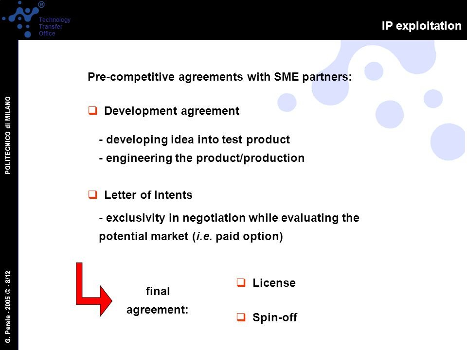 G. Perale - 2005 © - 8/12 POLITECNICO di MILANO Technology Transfer Office IP exploitation Pre-competitive agreements with SME partners: Development a