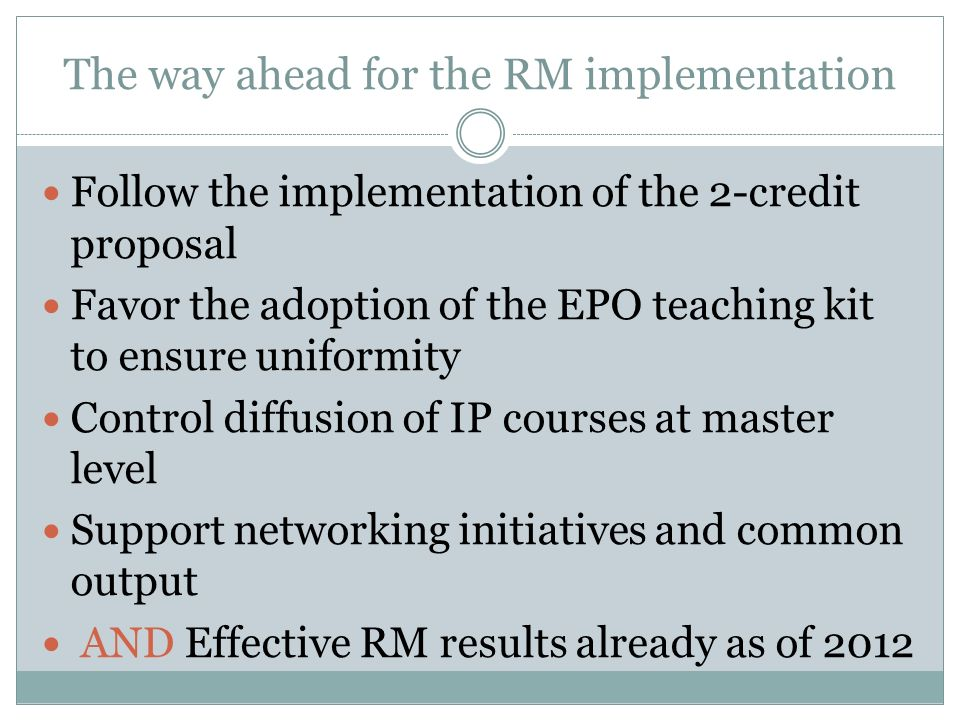 The way ahead for the RM implementation Follow the implementation of the 2-credit proposal Favor the adoption of the EPO teaching kit to ensure unifor