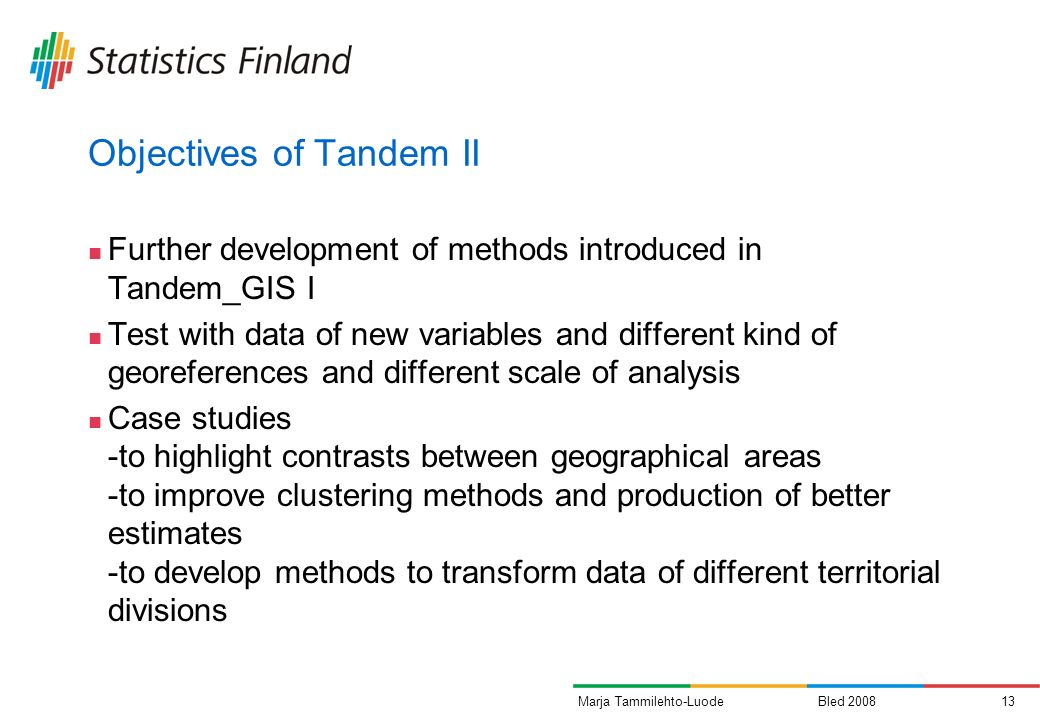 Bled 200813Marja Tammilehto-Luode Objectives of Tandem II Further development of methods introduced in Tandem_GIS I Test with data of new variables and different kind of georeferences and different scale of analysis Case studies -to highlight contrasts between geographical areas -to improve clustering methods and production of better estimates -to develop methods to transform data of different territorial divisions