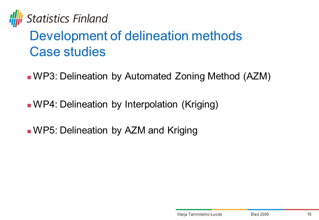 Bled 200818Marja Tammilehto-Luode Development of delineation methods Case studies WP3: Delineation by Automated Zoning Method (AZM) WP4: Delineation by Interpolation (Kriging) WP5: Delineation by AZM and Kriging