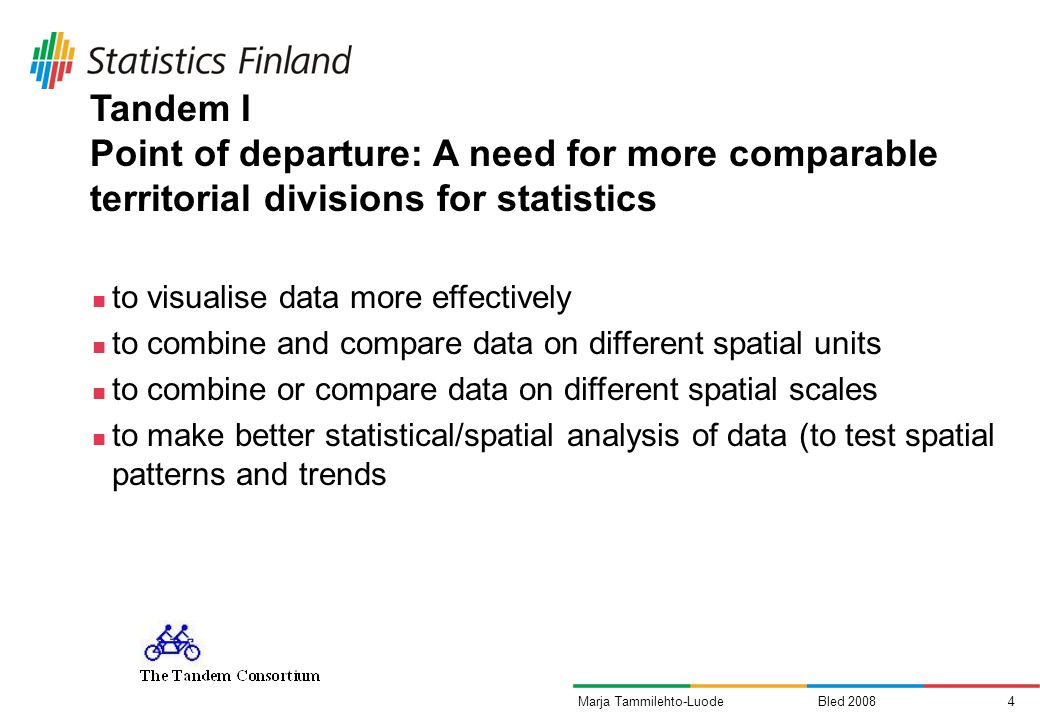 Bled 20084Marja Tammilehto-Luode Tandem I Point of departure: A need for more comparable territorial divisions for statistics to visualise data more effectively to combine and compare data on different spatial units to combine or compare data on different spatial scales to make better statistical/spatial analysis of data (to test spatial patterns and trends