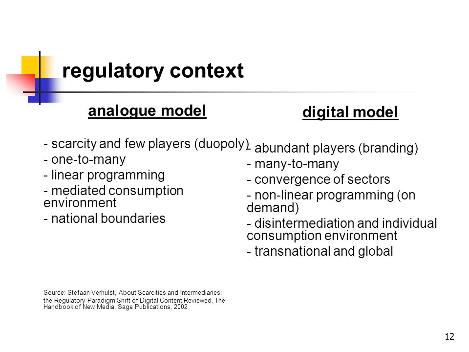 12 regulatory context analogue model - scarcity and few players (duopoly) - one-to-many - linear programming - mediated consumption environment - national boundaries Source: Stefaan Verhulst, About Scarcities and Intermediaries: the Regulatory Paradigm Shift of Digital Content Reviewed, The Handbook of New Media, Sage Publications, 2002 digital model - abundant players (branding) - many-to-many - convergence of sectors - non-linear programming (on demand) - disintermediation and individual consumption environment - transnational and global