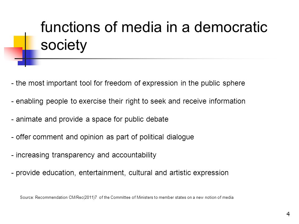 4 functions of media in a democratic society - the most important tool for freedom of expression in the public sphere - enabling people to exercise their right to seek and receive information - animate and provide a space for public debate - offer comment and opinion as part of political dialogue - increasing transparency and accountability - provide education, entertainment, cultural and artistic expression Source: Recommendation CM/Rec(2011)7 of the Committee of Ministers to member states on a new notion of media
