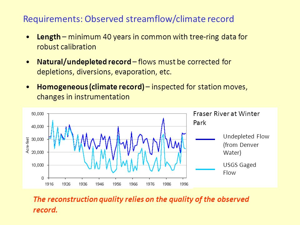 Tree-ring data are calibrated with an observed streamflow record to generate a statistical model –Individual chronologies are used as predictors (dependent variables) in a statistical model, or –A set of chronologies is reduced through averaging or Principal Components Analysis (PCA), and the average or principal components (representing modes of variability) are used as predictors in a statistical model –Most common statistical method: Linear Regression –Other approaches: neural networks Alternative: Non-Parametric method uses the relationships within the tree-ring data set to resample years from the observed record Reconstruction modeling strategies Tree Rings (predictors) Statistical Calibration Observed Flow/Climate (predictand)