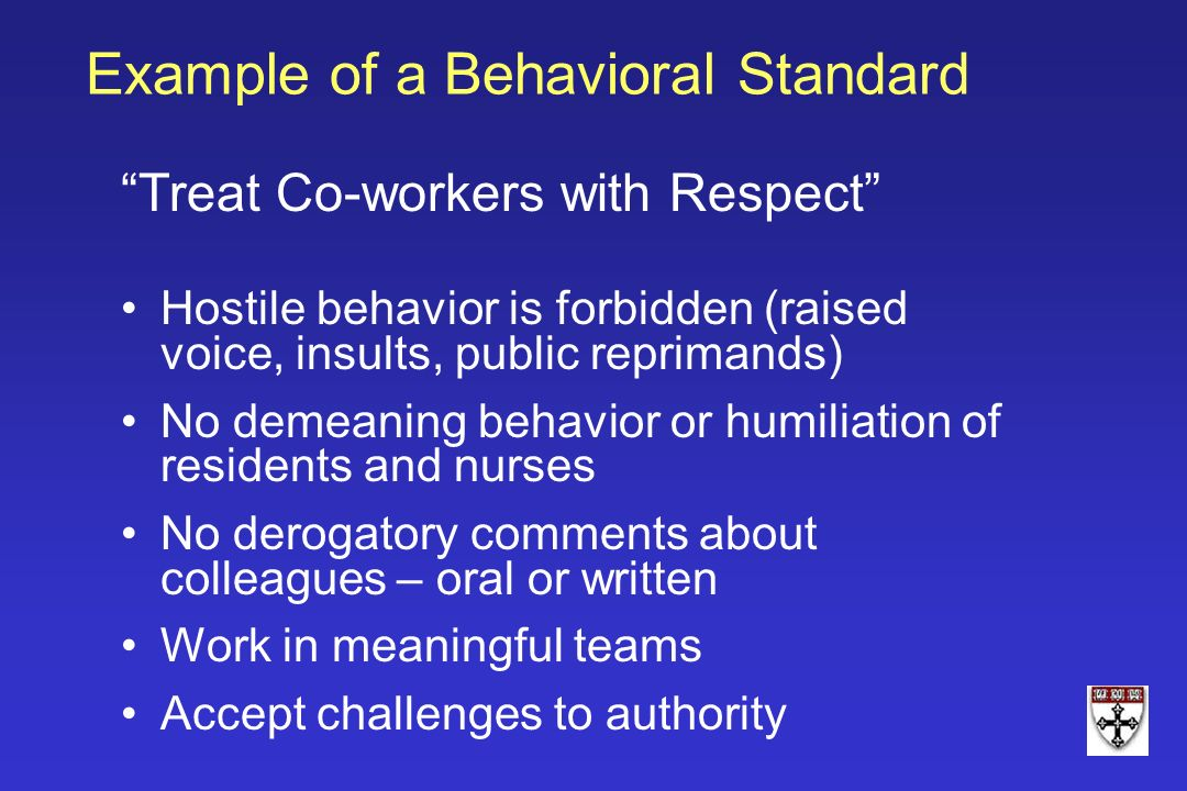Example of a Behavioral Standard Treat Co-workers with Respect Hostile behavior is forbidden (raised voice, insults, public reprimands) No demeaning b