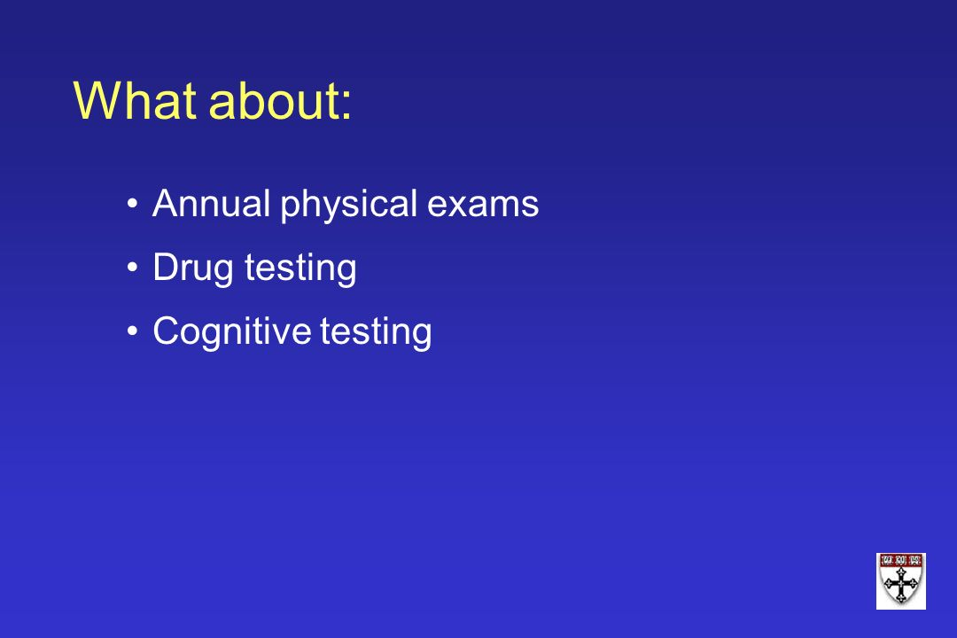 Annual physical exams Drug testing Cognitive testing What about: