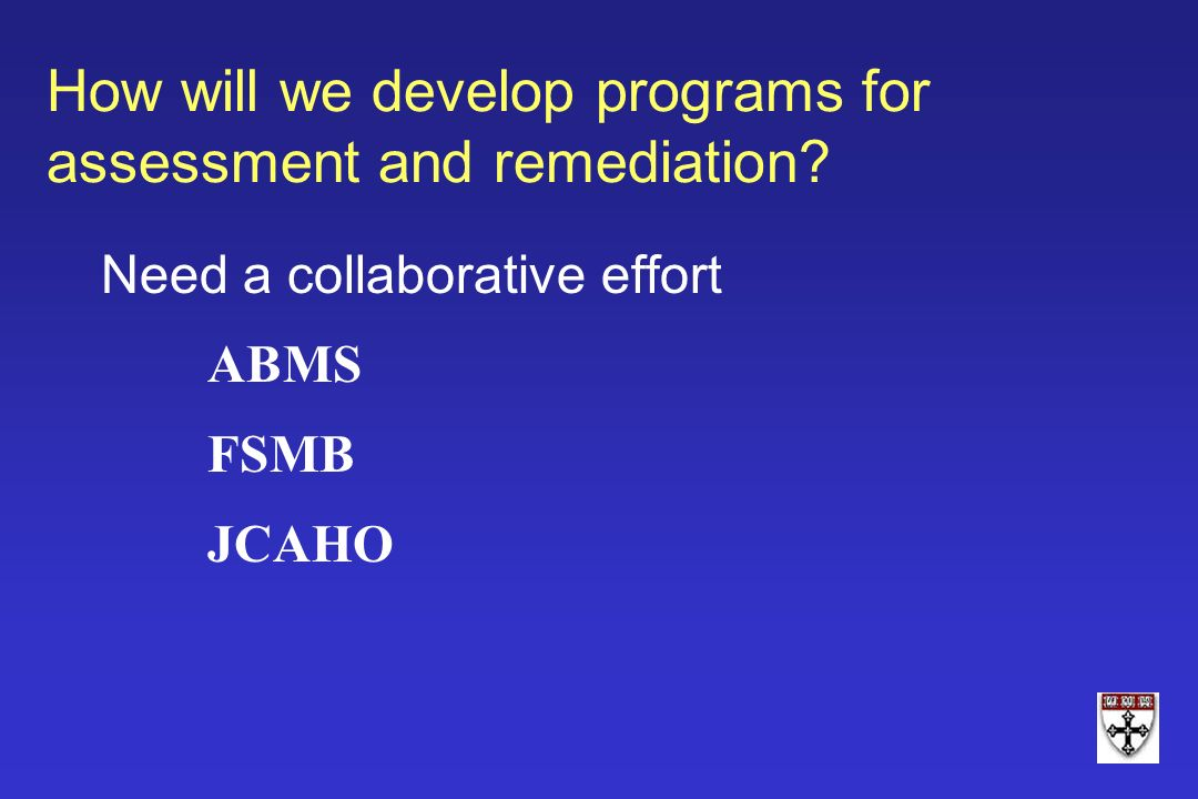 How will we develop programs for assessment and remediation? Need a collaborative effort ABMS FSMB JCAHO