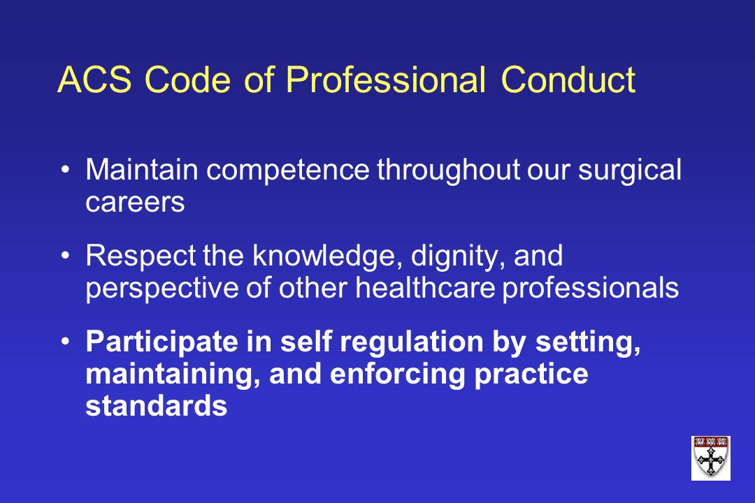 ACS Code of Professional Conduct Maintain competence throughout our surgical careers Respect the knowledge, dignity, and perspective of other healthca