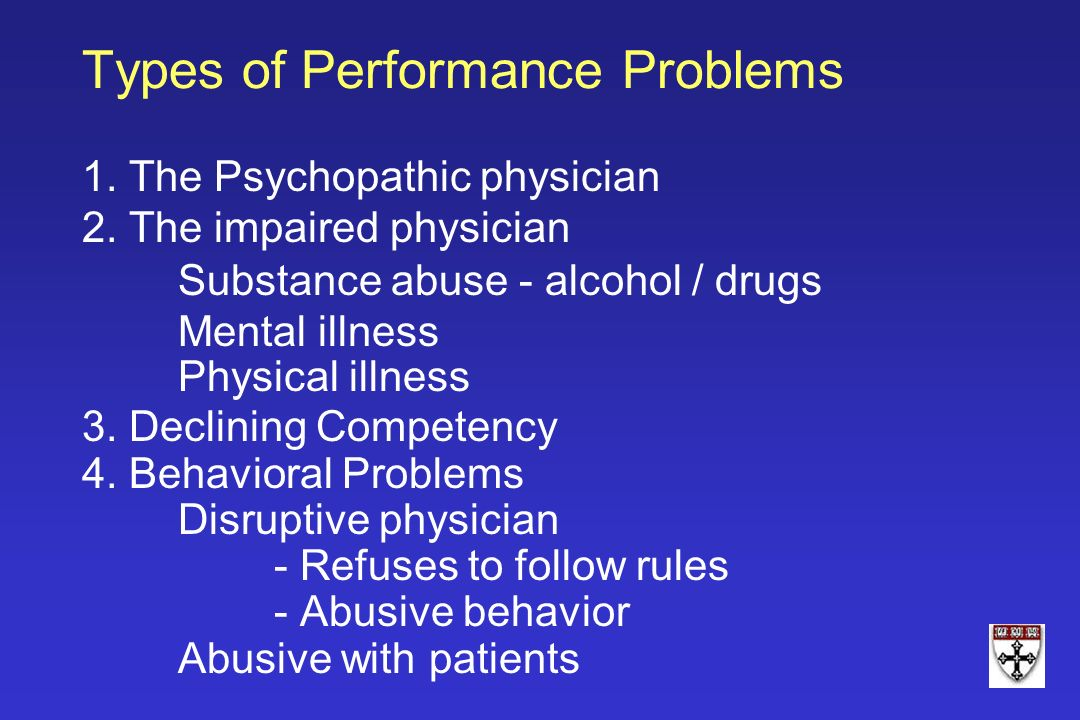 Types of Performance Problems 1. The Psychopathic physician 2. The impaired physician Substance abuse - alcohol / drugs Mental illness Physical illnes