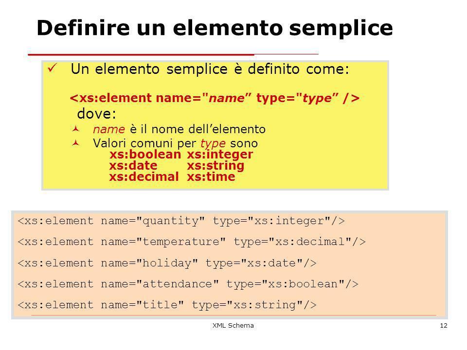 XML Schema12 Definire un elemento semplice Un elemento semplice è definito come: dove: name è il nome dellelemento Valori comuni per type sono xs:booleanxs:integer xs:datexs:string xs:decimalxs:time