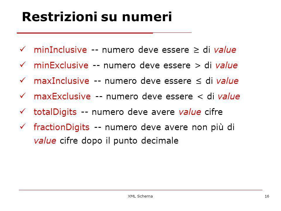 XML Schema16 Restrizioni su numeri minInclusive -- numero deve essere di value minExclusive -- numero deve essere > di value maxInclusive -- numero deve essere di value maxExclusive -- numero deve essere < di value totalDigits -- numero deve avere value cifre fractionDigits -- numero deve avere non più di value cifre dopo il punto decimale
