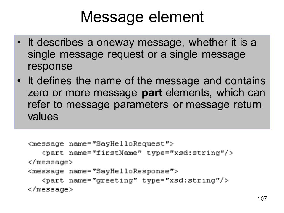 107 Message element It describes a oneway message, whether it is a single message request or a single message response It defines the name of the mess