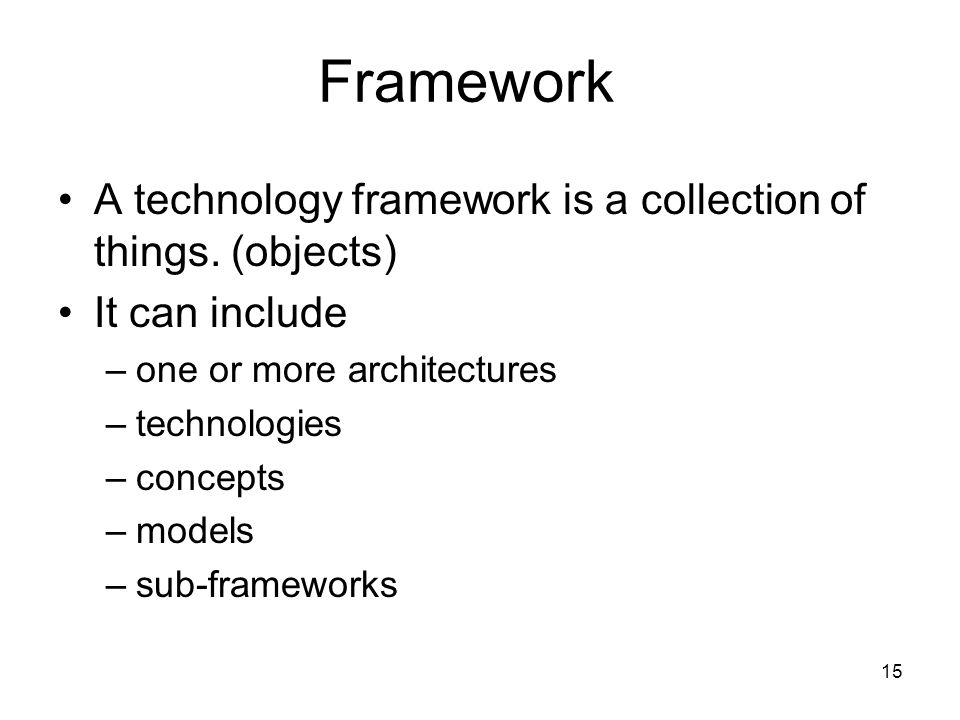 15 Framework A technology framework is a collection of things. (objects) It can include –one or more architectures –technologies –concepts –models –su