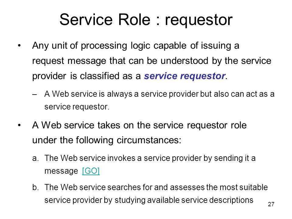 27 Service Role : requestor Any unit of processing logic capable of issuing a request message that can be understood by the service provider is classi