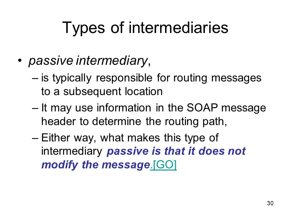 30 Types of intermediaries passive intermediary, –is typically responsible for routing messages to a subsequent location –It may use information in th
