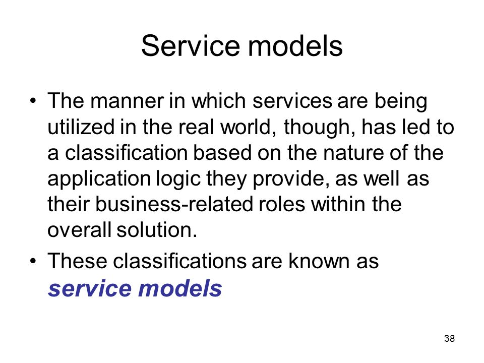 38 Service models The manner in which services are being utilized in the real world, though, has led to a classification based on the nature of the ap