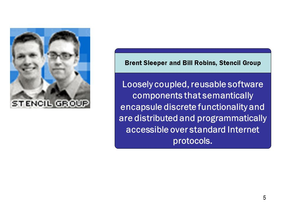 5 Loosely coupled, reusable software components that semantically encapsule discrete functionality and are distributed and programmatically accessible