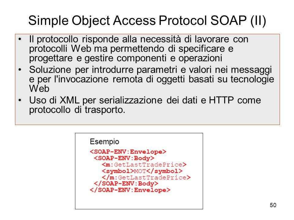 50 Simple Object Access Protocol SOAP (II) Il protocollo risponde alla necessità di lavorare con protocolli Web ma permettendo di specificare e proget