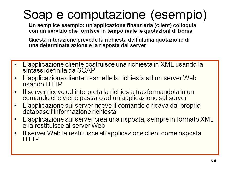 58 Soap e computazione (esempio) Lapplicazione cliente costruisce una richiesta in XML usando la sintassi definita da SOAP Lapplicazione cliente trasm