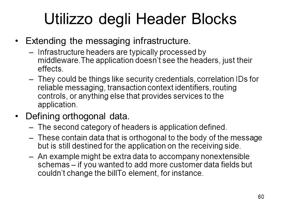 60 Utilizzo degli Header Blocks Extending the messaging infrastructure. –Infrastructure headers are typically processed by middleware.The application