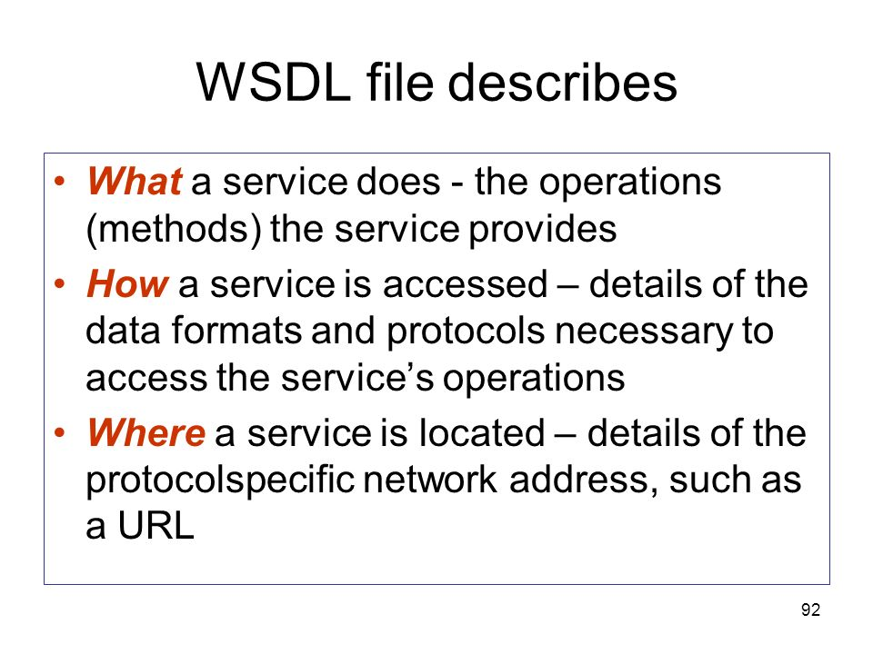 92 WSDL file describes What a service does - the operations (methods) the service provides How a service is accessed – details of the data formats and