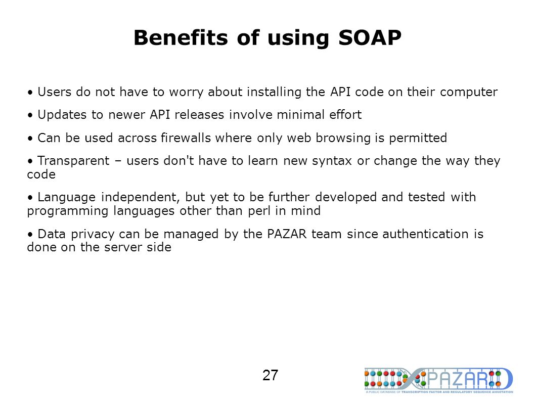 Benefits of using SOAP Users do not have to worry about installing the API code on their computer Updates to newer API releases involve minimal effort