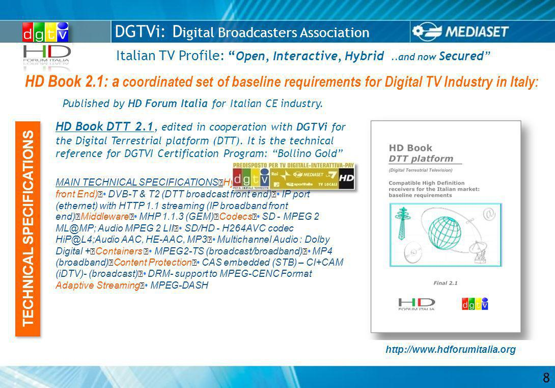 DGTVi: D igital Broadcasters Association Italian TV Profile: Open, Interactive, Hybrid..and now Secured HD Book 2.1: a coordinated set of baseline requirements for Digital TV Industry in Italy: 8 HD Book DTT 2.1, edited in cooperation with DGTVi for the Digital Terrestrial platform (DTT).