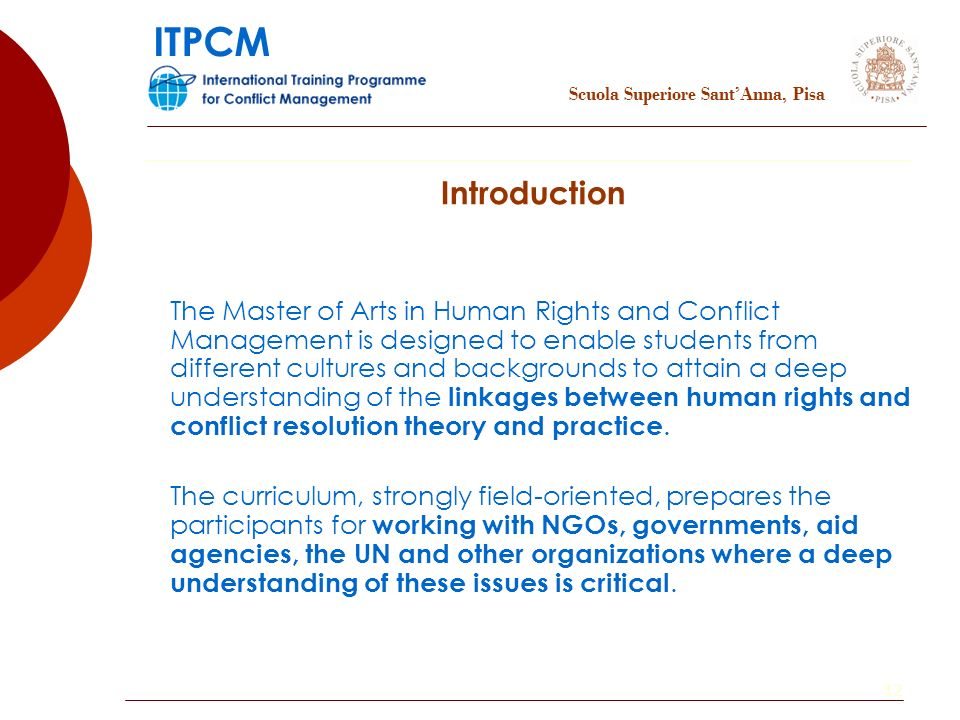 12 The Master of Arts in Human Rights and Conflict Management is designed to enable students from different cultures and backgrounds to attain a deep understanding of the linkages between human rights and conflict resolution theory and practice.