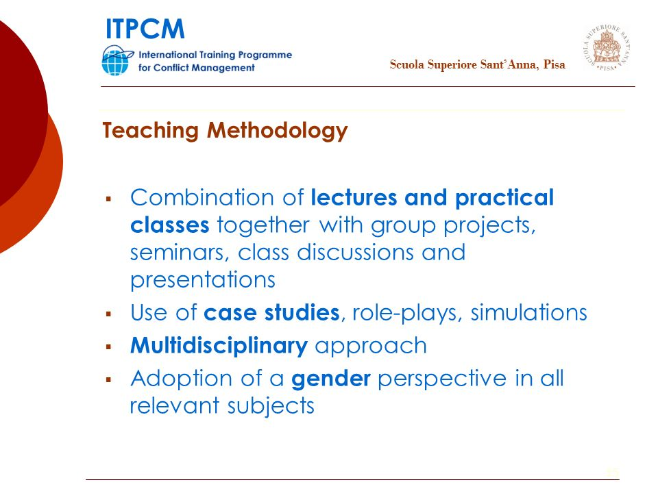 15 Combination of lectures and practical classes together with group projects, seminars, class discussions and presentations Use of case studies, role-plays, simulations Multidisciplinary approach Adoption of a gender perspective in all relevant subjects Teaching Methodology Scuola Superiore SantAnna, Pisa ITPCM