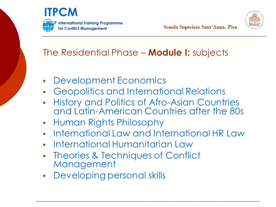 17 Development Economics Geopolitics and International Relations History and Politics of Afro-Asian Countries and Latin-American Countries after the 80s Human Rights Philosophy International Law and International HR Law International Humanitarian Law Theories & Techniques of Conflict Management Developing personal skills The Residential Phase – Module I: subjects Scuola Superiore SantAnna, Pisa ITPCM