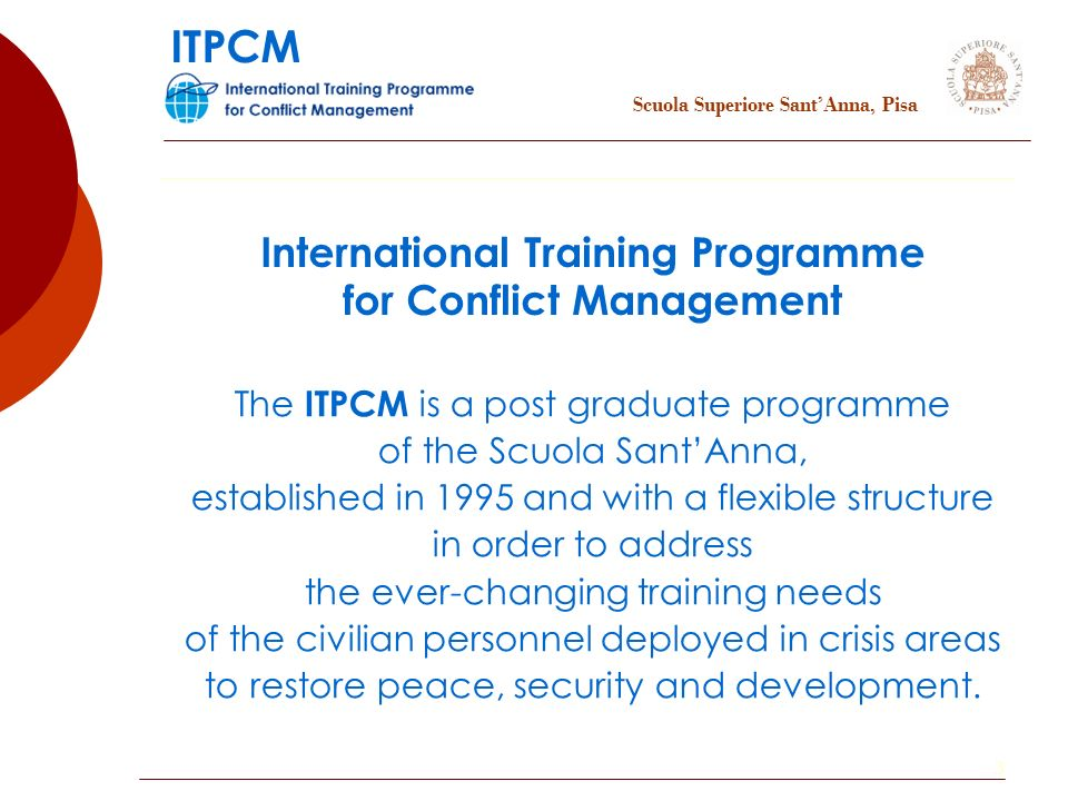 3 International Training Programme for Conflict Management The ITPCM is a post graduate programme of the Scuola SantAnna, established in 1995 and with a flexible structure in order to address the ever-changing training needs of the civilian personnel deployed in crisis areas to restore peace, security and development.
