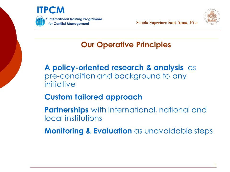 5 Our Operative Principles A policy-oriented research & analysis as pre-condition and background to any initiative Custom tailored approach Partnerships with international, national and local institutions Monitoring & Evaluation as unavoidable steps Scuola Superiore SantAnna, Pisa ITPCM