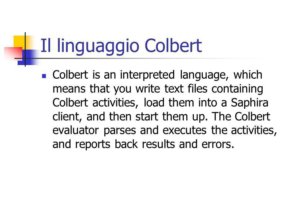 Il linguaggio Colbert Colbert is an interpreted language, which means that you write text files containing Colbert activities, load them into a Saphira client, and then start them up.
