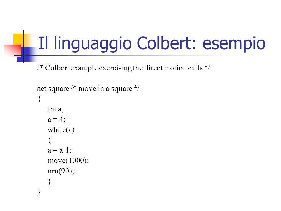 Il linguaggio Colbert: esempio /* Colbert example exercising the direct motion calls */ act square /* move in a square */ { int a; a = 4; while(a) { a = a-1; move(1000); urn(90); }