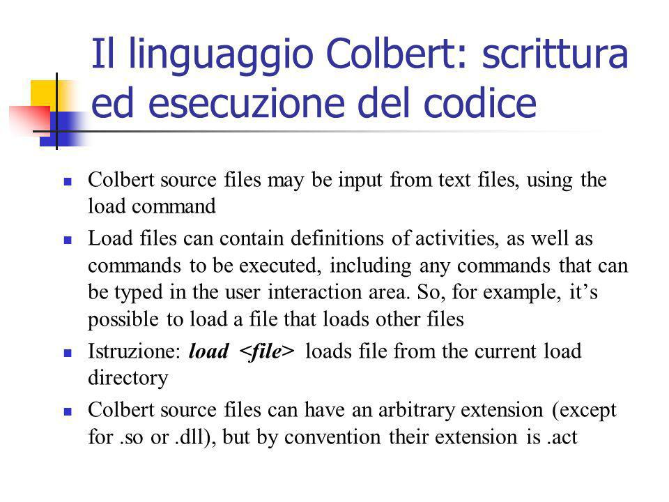Il linguaggio Colbert: scrittura ed esecuzione del codice Colbert source files may be input from text files, using the load command Load files can contain definitions of activities, as well as commands to be executed, including any commands that can be typed in the user interaction area.