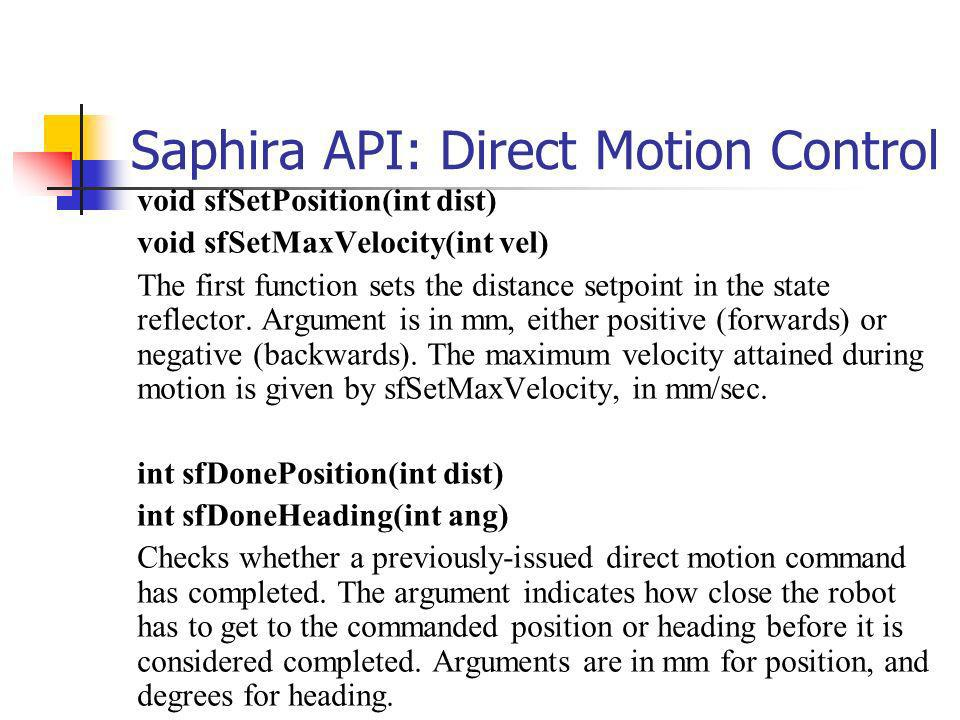 Saphira API: Direct Motion Control void sfSetPosition(int dist) void sfSetMaxVelocity(int vel) The first function sets the distance setpoint in the state reflector.