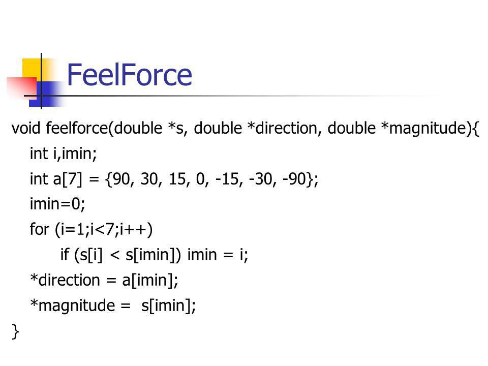 FeelForce void feelforce(double *s, double *direction, double *magnitude){ int i,imin; int a[7] = {90, 30, 15, 0, -15, -30, -90}; imin=0; for (i=1;i<7;i++) if (s[i] < s[imin]) imin = i; *direction = a[imin]; *magnitude = s[imin]; }