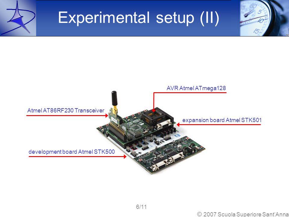 Experimental setup (II) AVR Atmel ATmega128 expansion board Atmel STK501 development board Atmel STK500 Atmel AT86RF230 Transceiver 6/11 © 2007 Scuola