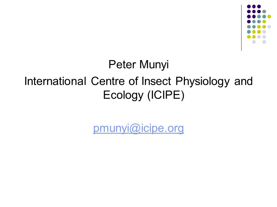 Peter Munyi International Centre of Insect Physiology and Ecology (ICIPE) pmunyi@icipe.org