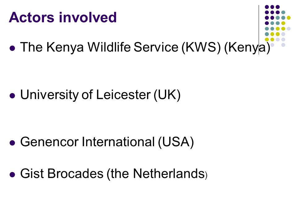 Actors involved The Kenya Wildlife Service (KWS) (Kenya) University of Leicester (UK) Genencor International (USA) Gist Brocades (the Netherlands )