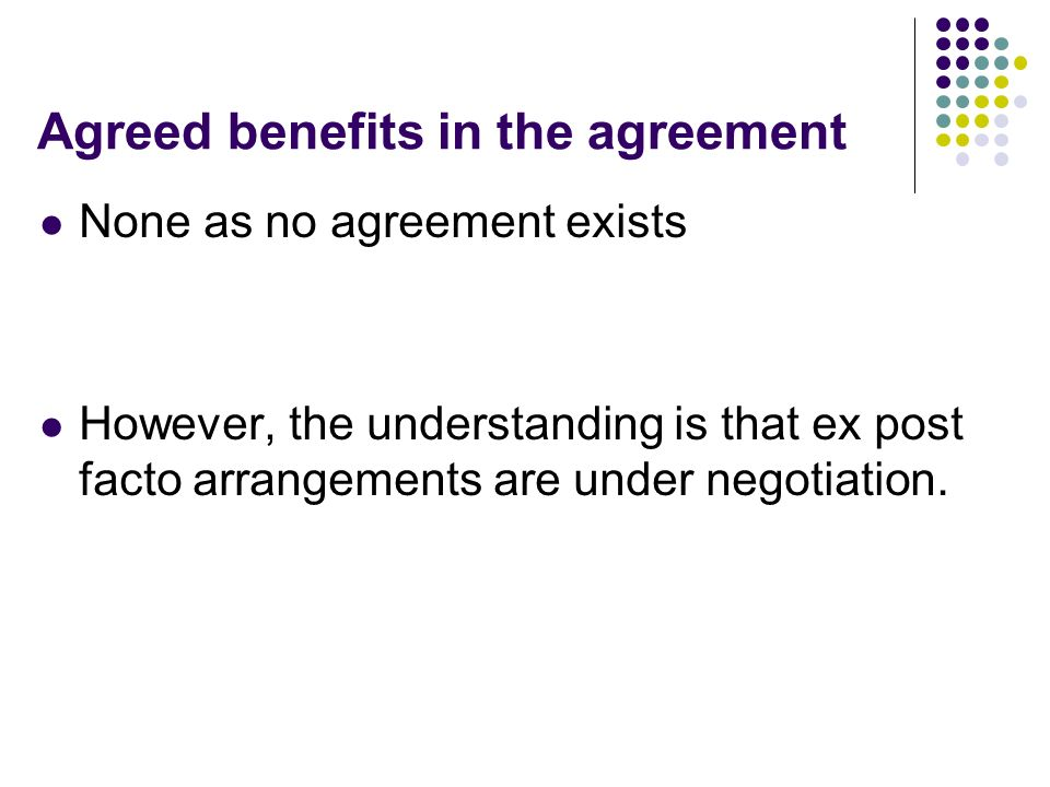 Agreed benefits in the agreement None as no agreement exists However, the understanding is that ex post facto arrangements are under negotiation.