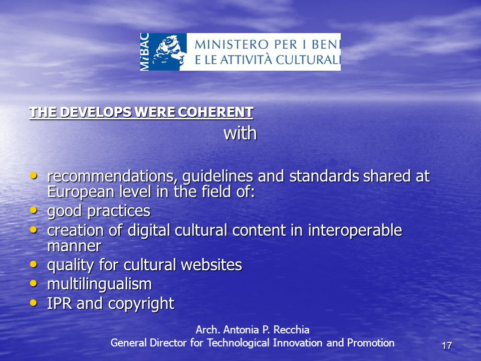 17 THE DEVELOPS WERE COHERENT with recommendations, guidelines and standards shared at European level in the field of: recommendations, guidelines and standards shared at European level in the field of: good practices good practices creation of digital cultural content in interoperable manner creation of digital cultural content in interoperable manner quality for cultural websites quality for cultural websites multilingualism multilingualism IPR and copyright IPR and copyright Arch.