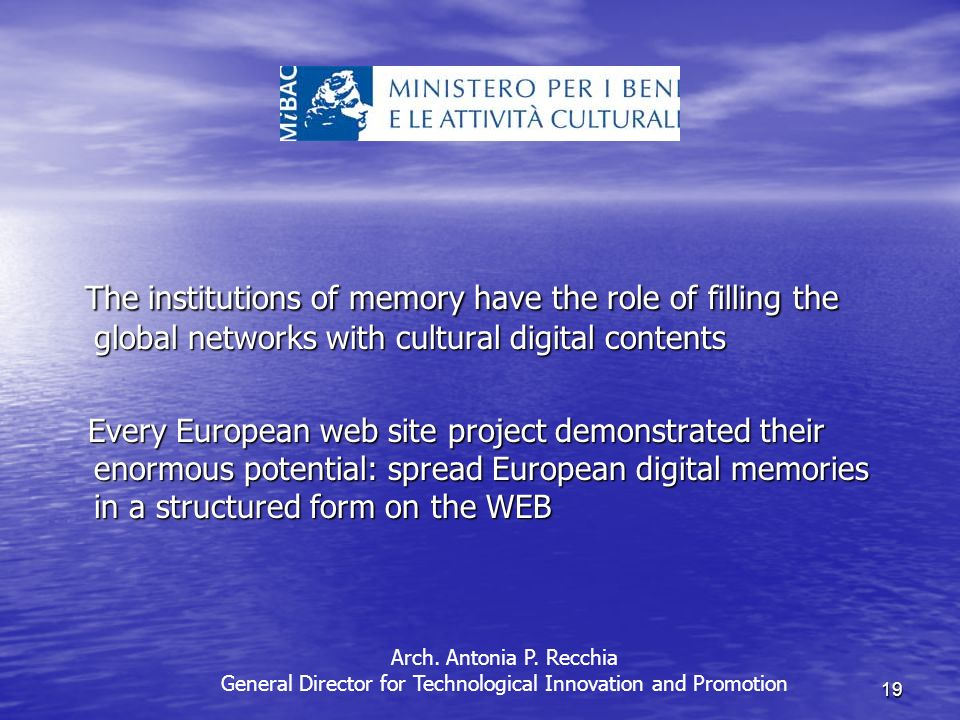 19 The institutions of memory have the role of filling the global networks with cultural digital contents The institutions of memory have the role of filling the global networks with cultural digital contents Every European web site project demonstrated their enormous potential: spread European digital memories in a structured form on the WEB Every European web site project demonstrated their enormous potential: spread European digital memories in a structured form on the WEB Arch.