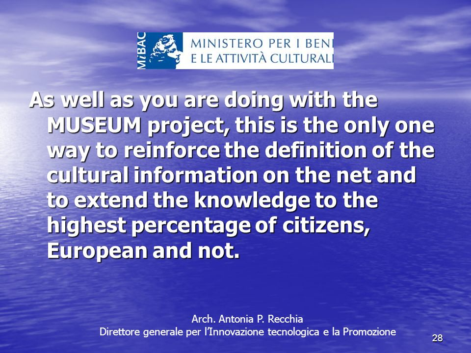 28 As well as you are doing with the MUSEUM project, this is the only one way to reinforce the definition of the cultural information on the net and to extend the knowledge to the highest percentage of citizens, European and not.