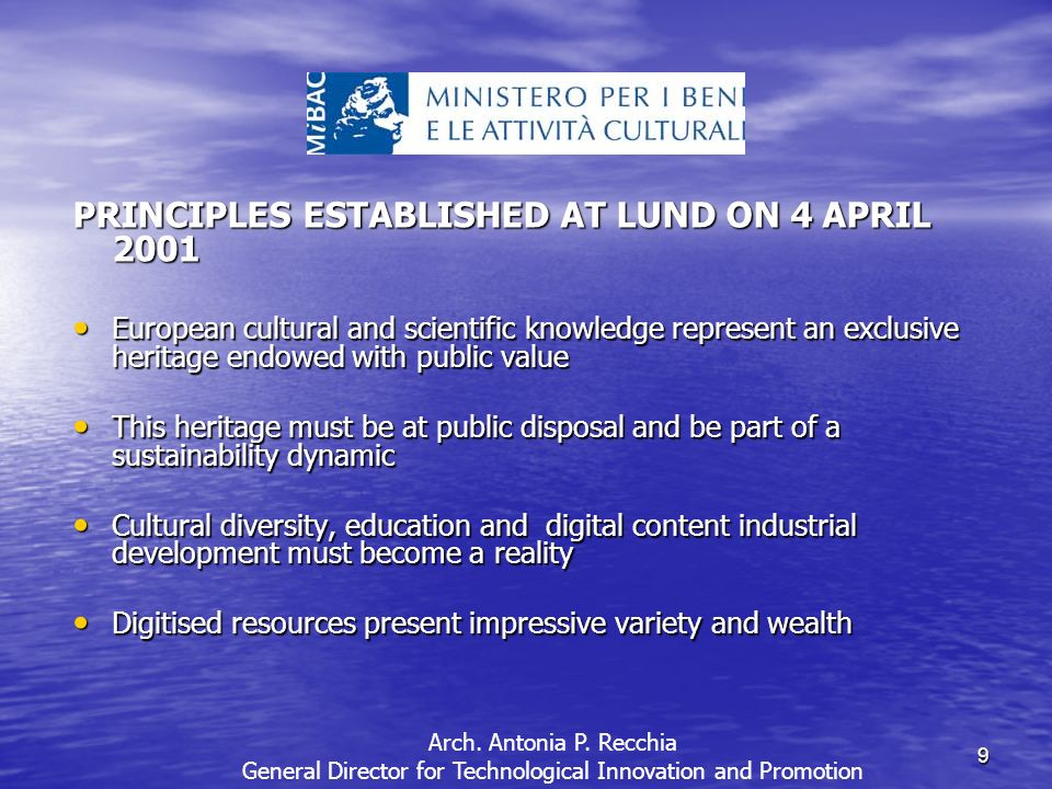 9 PRINCIPLES ESTABLISHED AT LUND ON 4 APRIL 2001 European cultural and scientific knowledge represent an exclusive heritage endowed with public value European cultural and scientific knowledge represent an exclusive heritage endowed with public value This heritage must be at public disposal and be part of a sustainability dynamic This heritage must be at public disposal and be part of a sustainability dynamic Cultural diversity, education and digital content industrial development must become a reality Cultural diversity, education and digital content industrial development must become a reality Digitised resources present impressive variety and wealth Digitised resources present impressive variety and wealth Arch.